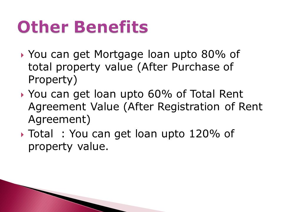  You can get Mortgage loan upto 80% of total property value (After Purchase of Property)  You can get loan upto 60% of Total Rent Agreement Value (After Registration of Rent Agreement)  Total : You can get loan upto 120% of property value.