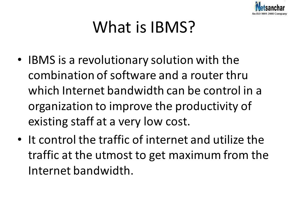 What is IBMS? IBMS is a revolutionary solution with the combination of software and a router thru which Internet bandwidth can be control in a organiz