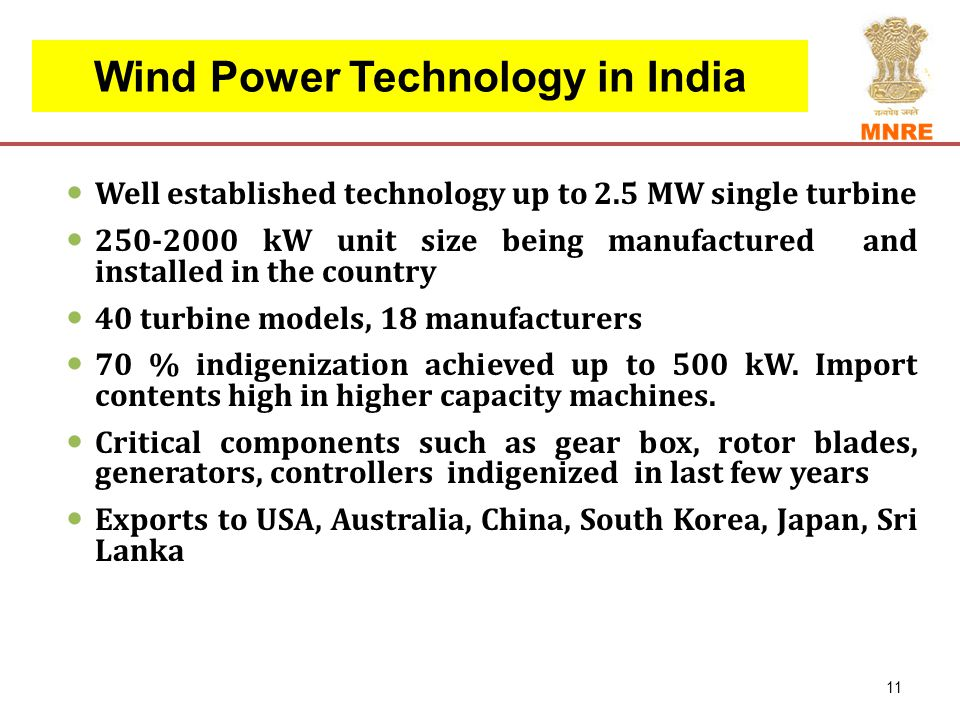 Wind Power Technology in India Well established technology up to 2.5 MW single turbine 250-2000 kW unit size being manufactured and installed in the country 40 turbine models, 18 manufacturers 70 % indigenization achieved up to 500 kW.