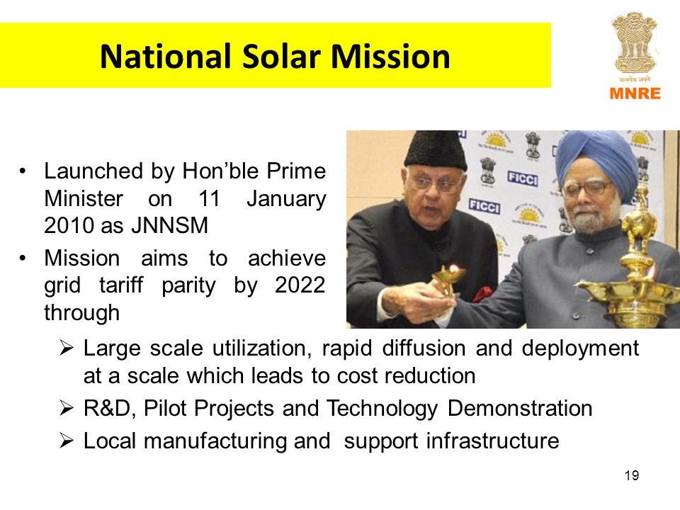 19 National Solar Mission Launched by Hon'ble Prime Minister on 11 January 2010 as JNNSM Mission aims to achieve grid tariff parity by 2022 through  Large scale utilization, rapid diffusion and deployment at a scale which leads to cost reduction  R&D, Pilot Projects and Technology Demonstration  Local manufacturing and support infrastructure
