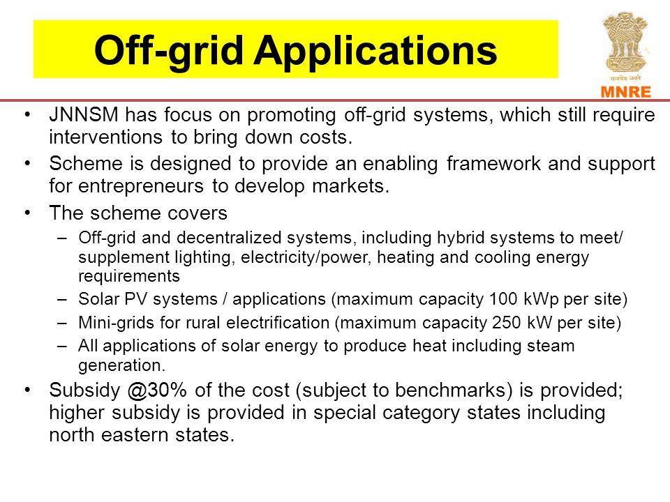Off-grid Applications JNNSM has focus on promoting off-grid systems, which still require interventions to bring down costs.
