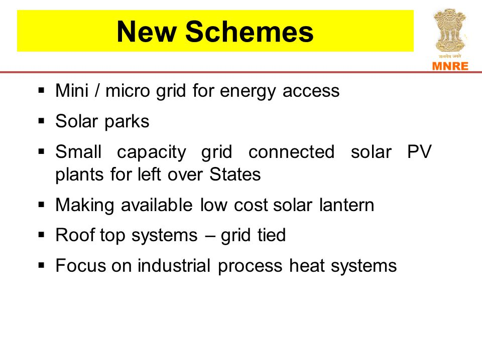 New Schemes  Mini / micro grid for energy access  Solar parks  Small capacity grid connected solar PV plants for left over States  Making available low cost solar lantern  Roof top systems – grid tied  Focus on industrial process heat systems