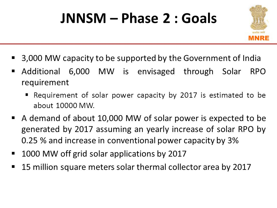 JNNSM – Phase 2 : Goals  3,000 MW capacity to be supported by the Government of India  Additional 6,000 MW is envisaged through Solar RPO requirement  Requirement of solar power capacity by 2017 is estimated to be about 10000 MW.