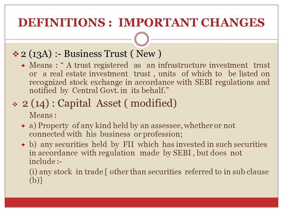 DEFINITIONS : IMPORTANT CHANGES  2 (13A) :- Business Trust ( New )  Means : A trust registered as an infrastructure investment trust or a real estate investment trust, units of which to be listed on recognized stock exchange in accordance with SEBI regulations and notified by Central Govt.