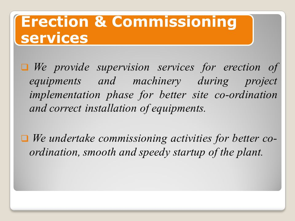 Erection & Commissioning services  We provide supervision services for erection of equipments and machinery during project implementation phase for better site co-ordination and correct installation of equipments.