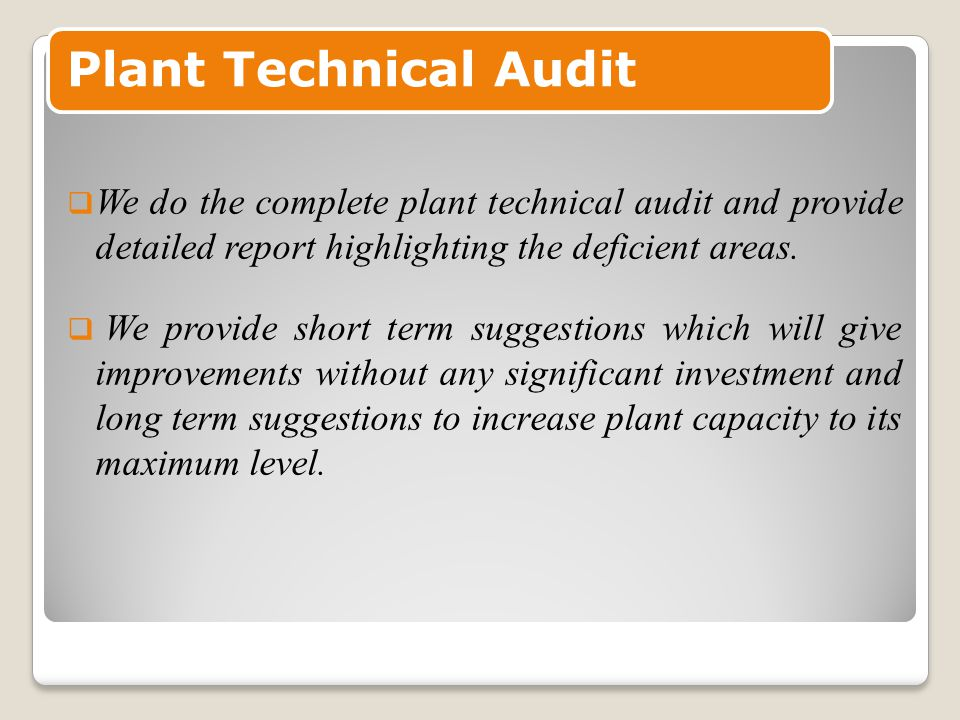 Plant Technical Audit  We do the complete plant technical audit and provide detailed report highlighting the deficient areas.