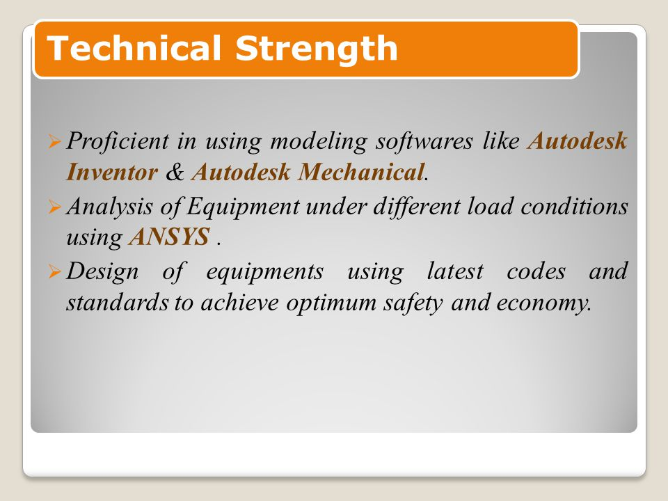 Technical Strength  Proficient in using modeling softwares like Autodesk Inventor & Autodesk Mechanical.