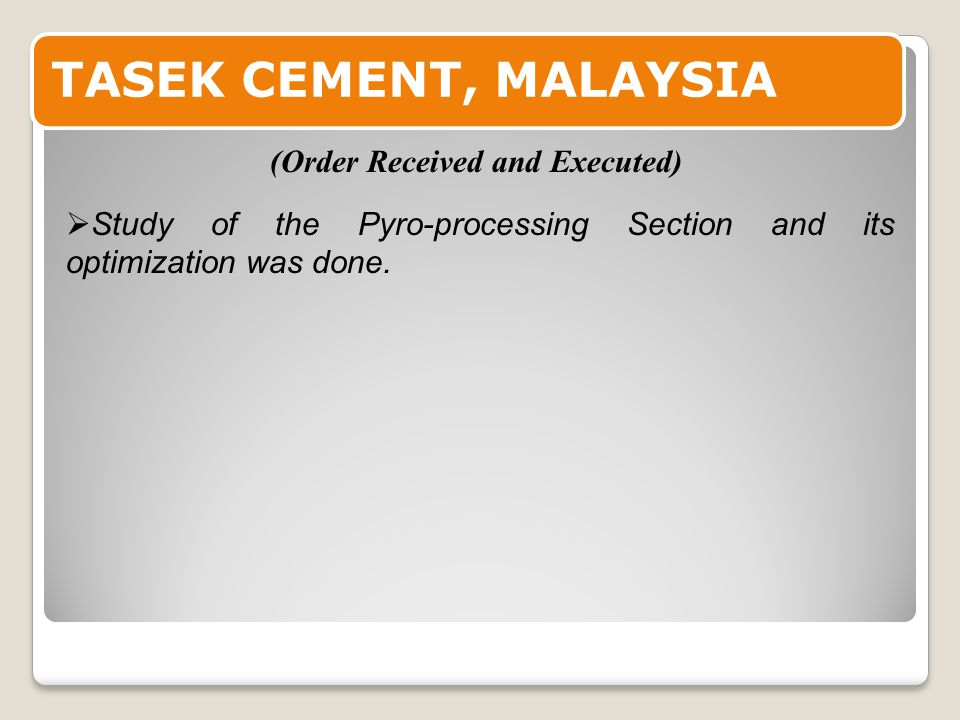 TASEK CEMENT, MALAYSIA  Study of the Pyro-processing Section and its optimization was done.
