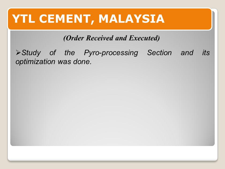 YTL CEMENT, MALAYSIA  Study of the Pyro-processing Section and its optimization was done.