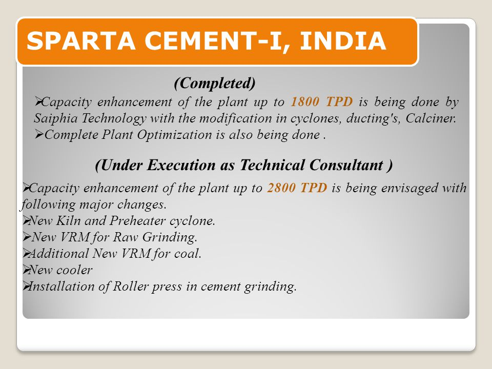 SPARTA CEMENT-I, INDIA  Capacity enhancement of the plant up to 1800 TPD is being done by Saiphia Technology with the modification in cyclones, ducting s, Calciner.