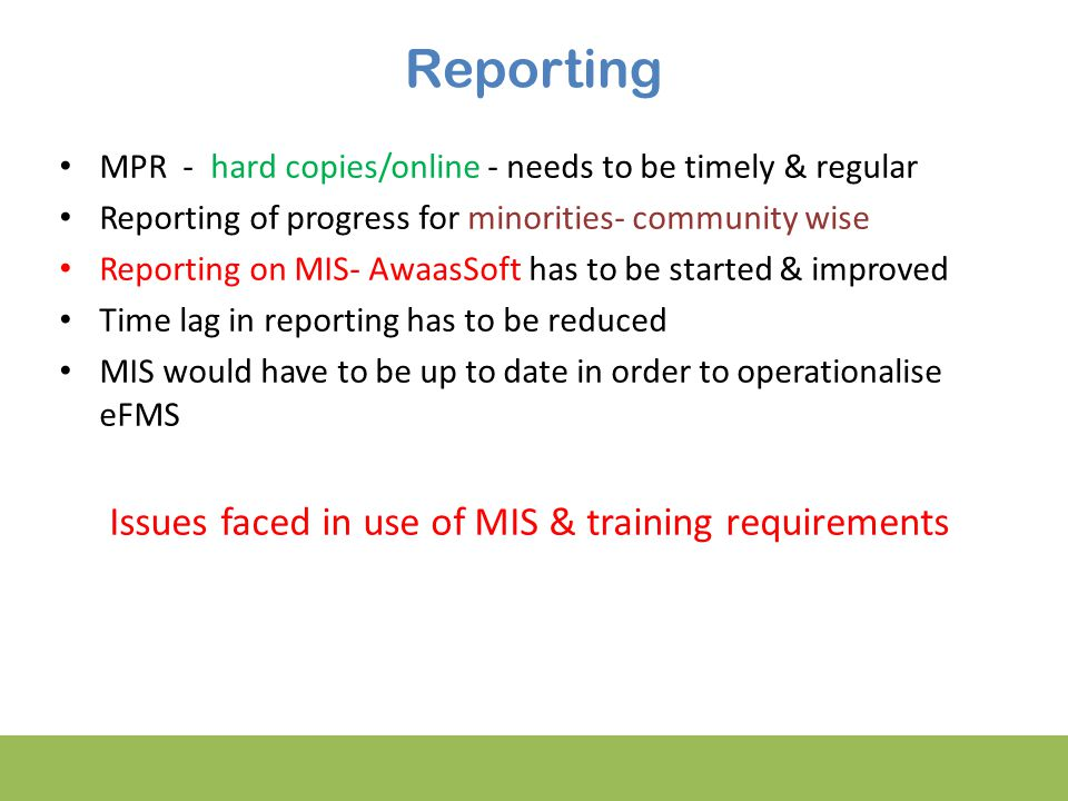 Reporting MPR - hard copies/online - needs to be timely & regular Reporting of progress for minorities- community wise Reporting on MIS- AwaasSoft has to be started & improved Time lag in reporting has to be reduced MIS would have to be up to date in order to operationalise eFMS Issues faced in use of MIS & training requirements