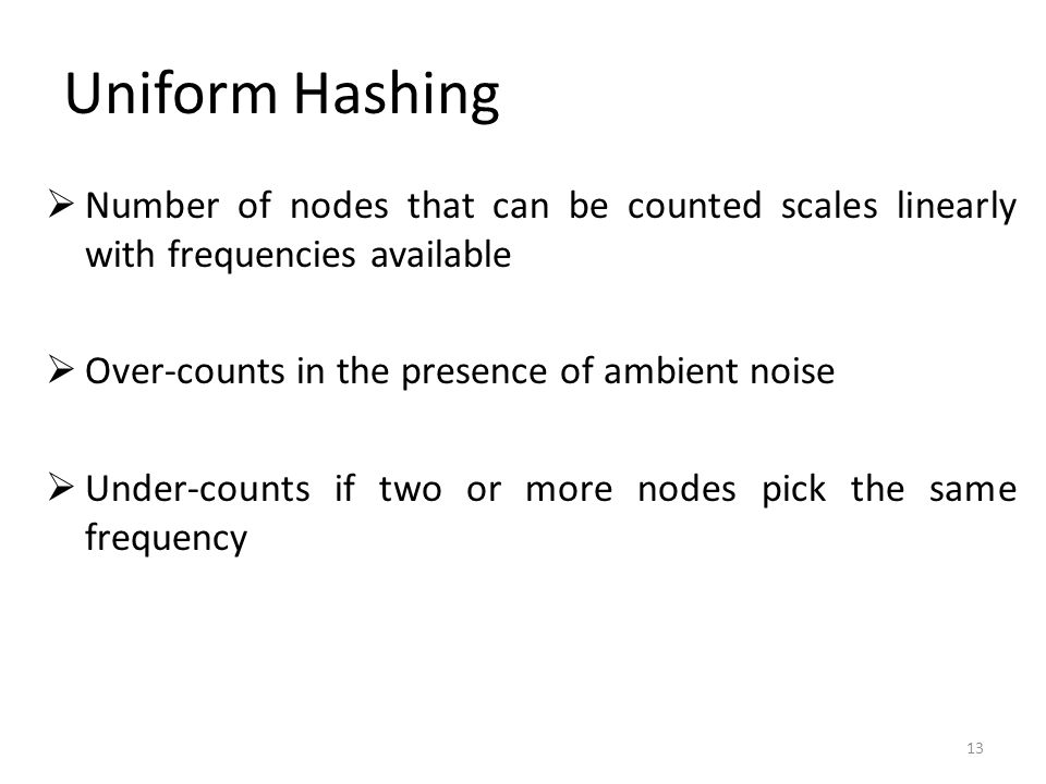 Uniform Hashing 13  Number of nodes that can be counted scales linearly with frequencies available  Over-counts in the presence of ambient noise  Under-counts if two or more nodes pick the same frequency
