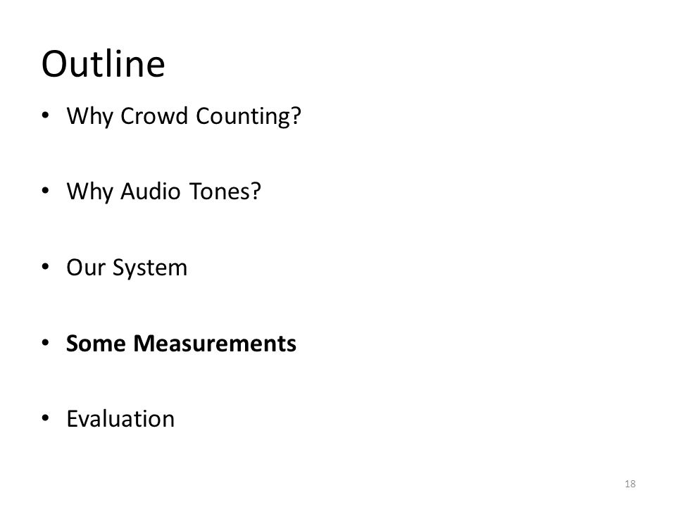 Outline Why Crowd Counting Why Audio Tones Our System Some Measurements Evaluation 18