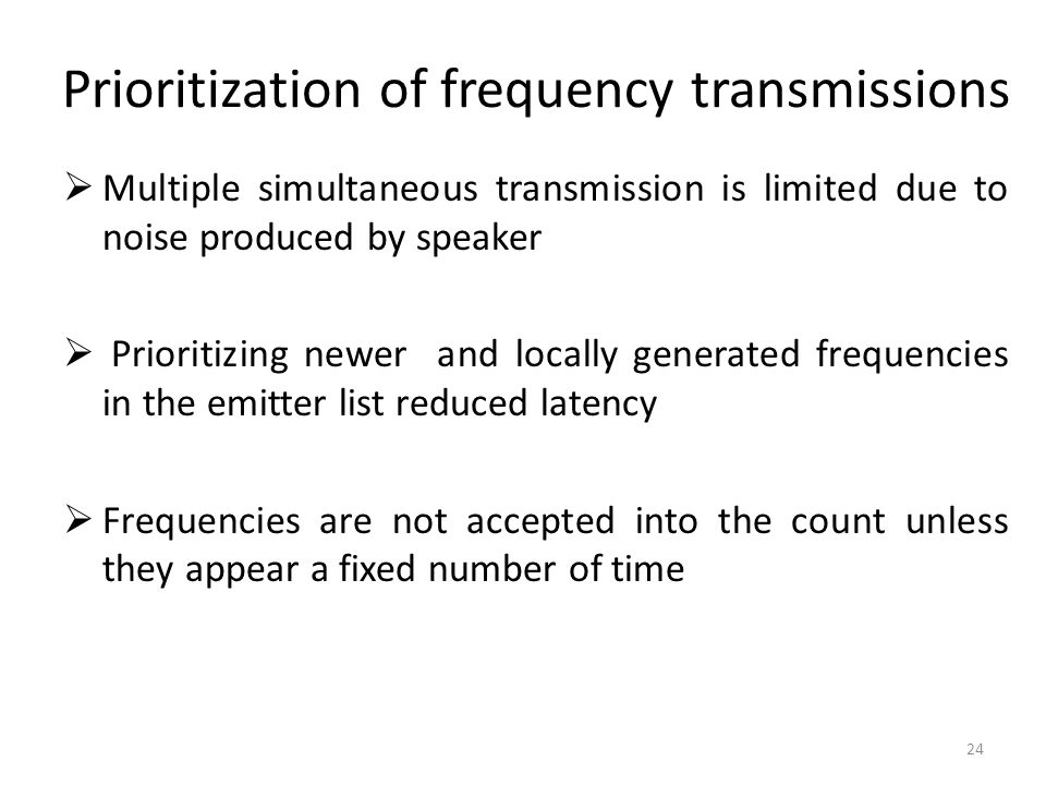 Prioritization of frequency transmissions  Multiple simultaneous transmission is limited due to noise produced by speaker  Prioritizing newer and locally generated frequencies in the emitter list reduced latency  Frequencies are not accepted into the count unless they appear a fixed number of time 24
