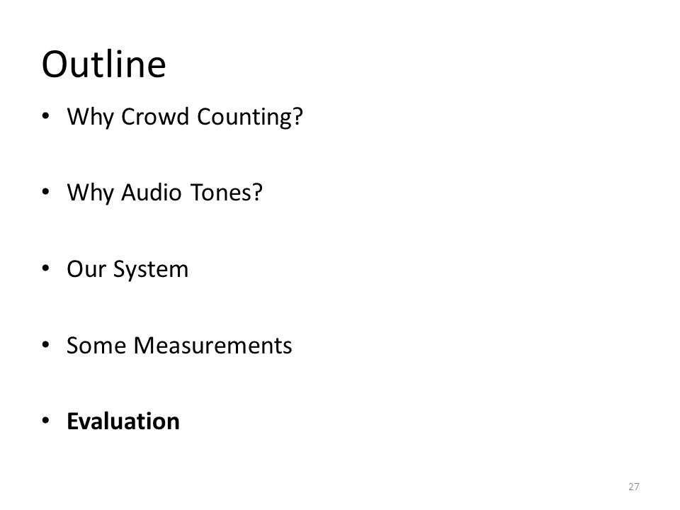 Outline Why Crowd Counting Why Audio Tones Our System Some Measurements Evaluation 27