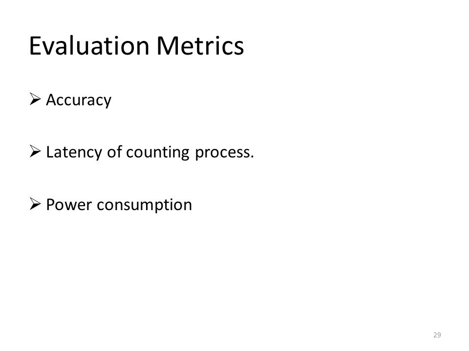 Evaluation Metrics 29  Accuracy  Latency of counting process.  Power consumption