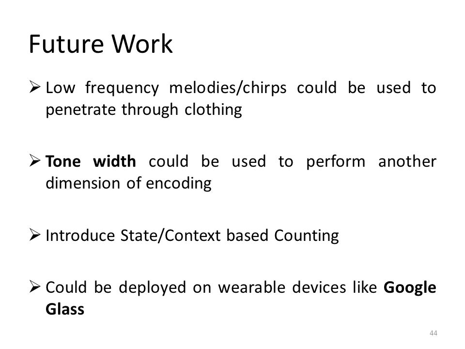 Future Work 44  Low frequency melodies/chirps could be used to penetrate through clothing  Tone width could be used to perform another dimension of encoding  Introduce State/Context based Counting  Could be deployed on wearable devices like Google Glass