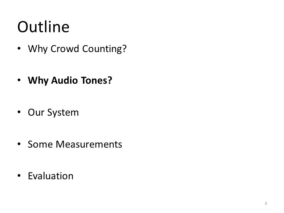 Outline Why Crowd Counting Why Audio Tones Our System Some Measurements Evaluation 6
