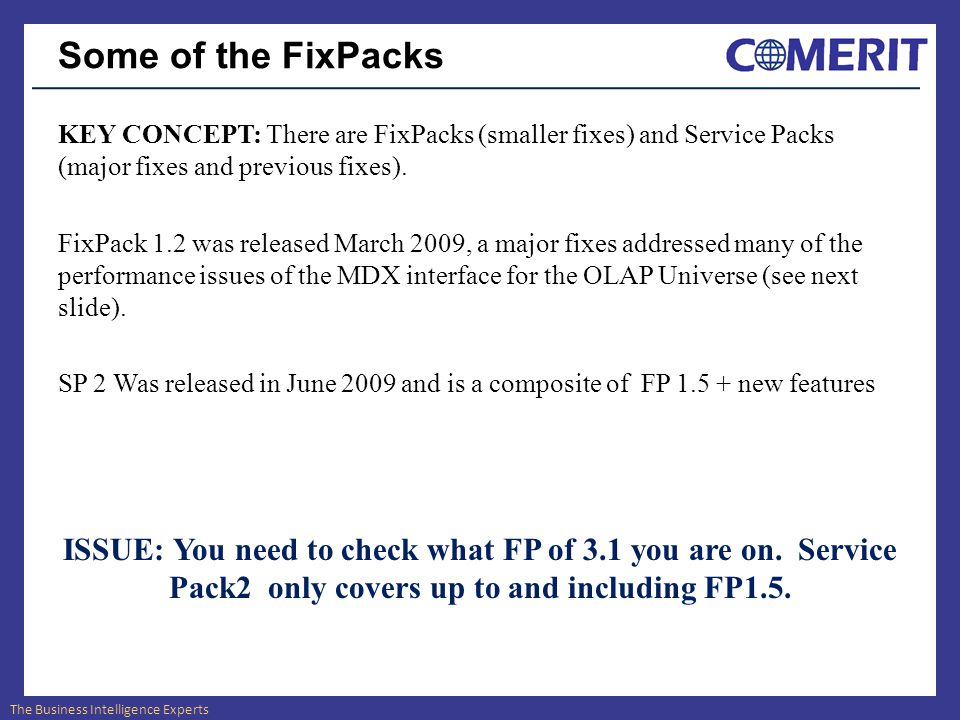 The Business Intelligence Experts Some of the FixPacks KEY CONCEPT: There are FixPacks (smaller fixes) and Service Packs (major fixes and previous fixes).