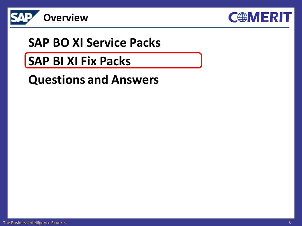 The Business Intelligence Experts SAP BO XI Service Packs SAP BI XI Fix Packs Questions and Answers 6 Overview