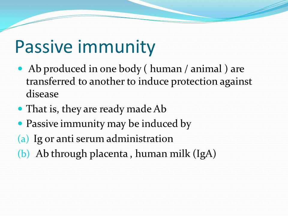 Passive immunity Ab produced in one body ( human / animal ) are transferred to another to induce protection against disease That is, they are ready made Ab Passive immunity may be induced by (a) Ig or anti serum administration (b) Ab through placenta, human milk (IgA)