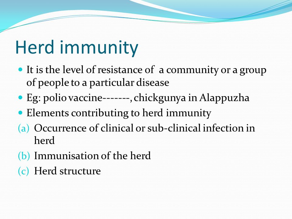 Herd immunity It is the level of resistance of a community or a group of people to a particular disease Eg: polio vaccine-------, chickgunya in Alappuzha Elements contributing to herd immunity (a) Occurrence of clinical or sub-clinical infection in herd (b) Immunisation of the herd (c) Herd structure