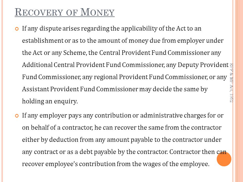 R ECOVERY OF M ONEY If any dispute arises regarding the applicability of the Act to an establishment or as to the amount of money due from employer under the Act or any Scheme, the Central Provident Fund Commissioner any Additional Central Provident Fund Commissioner, any Deputy Provident Fund Commissioner, any regional Provident Fund Commissioner, or any Assistant Provident Fund Commissioner may decide the same by holding an enquiry.