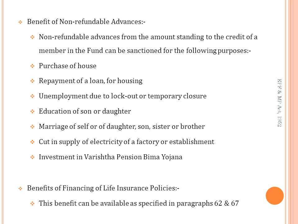  Benefit of Non-refundable Advances:-  Non-refundable advances from the amount standing to the credit of a member in the Fund can be sanctioned for the following purposes:-  Purchase of house  Repayment of a loan, for housing  Unemployment due to lock-out or temporary closure  Education of son or daughter  Marriage of self or of daughter, son, sister or brother  Cut in supply of electricity of a factory or establishment  Investment in Varishtha Pension Bima Yojana  Benefits of Financing of Life Insurance Policies:-  This benefit can be available as specified in paragraphs 62 & 67 EPF & MP Act, 1952