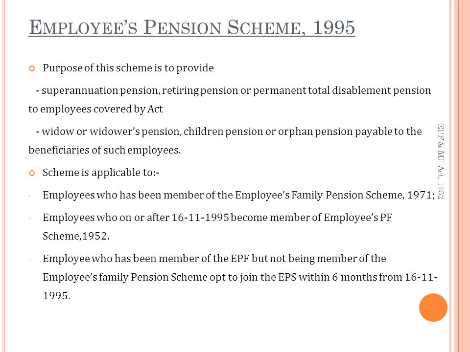 E MPLOYEE ' S P ENSION S CHEME, 1995 Purpose of this scheme is to provide - superannuation pension, retiring pension or permanent total disablement pension to employees covered by Act - widow or widower's pension, children pension or orphan pension payable to the beneficiaries of such employees.