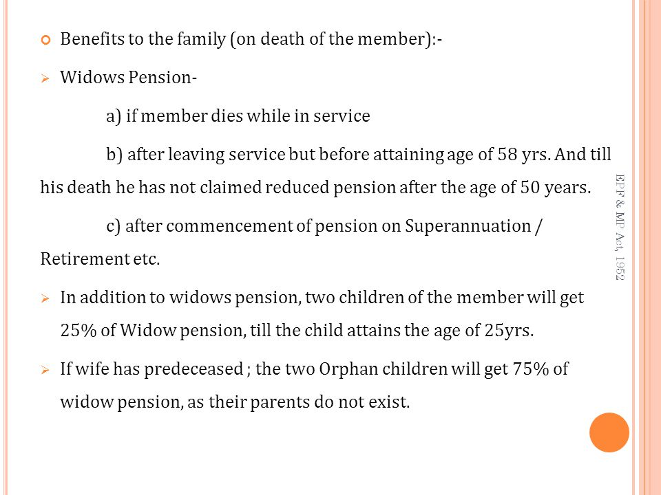 Benefits to the family (on death of the member):-  Widows Pension- a) if member dies while in service b) after leaving service but before attaining age of 58 yrs.