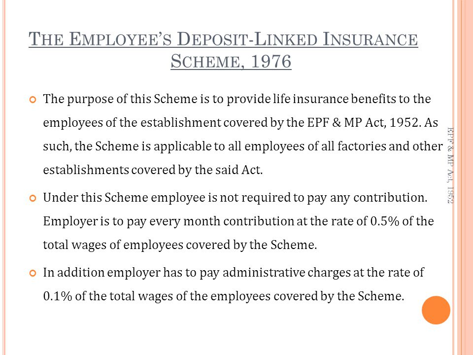 T HE E MPLOYEE ' S D EPOSIT -L INKED I NSURANCE S CHEME, 1976 The purpose of this Scheme is to provide life insurance benefits to the employees of the establishment covered by the EPF & MP Act, 1952.