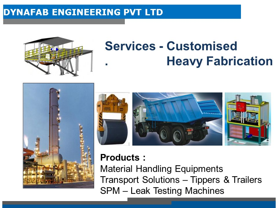 DYNAFAB ENGINEERING PVT LTD Business Verticals DYNAFAB ENGINEERING PVT LTD Heavy Fabrication Material Handling Equipment Products Transport Solutions : Tippers & Trailers SPM'S : Leak Testing Machines Conveyors C Hook/Tongs Transfer Cars