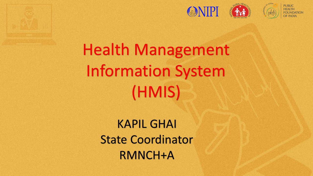 Health Management Information System (HMIS) KAPIL GHAI State Coordinator RMNCH+A