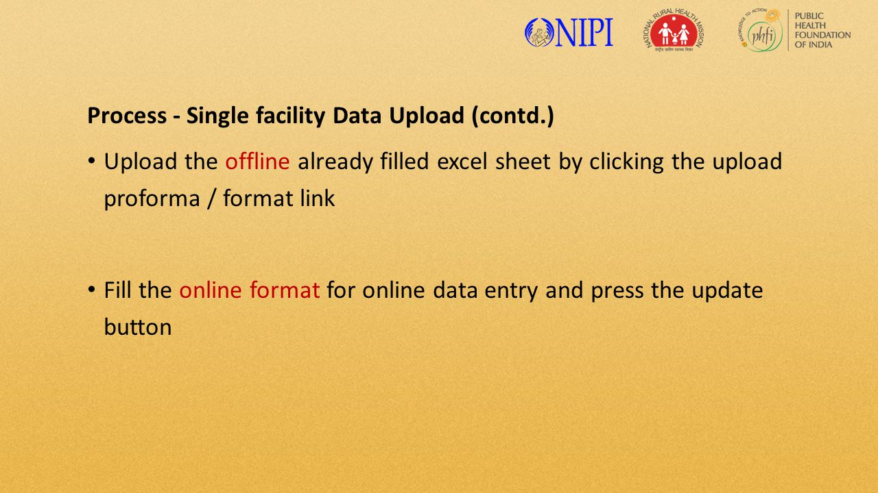Process - Single facility Data Upload (contd.) Upload the offline already filled excel sheet by clicking the upload proforma / format link Fill the online format for online data entry and press the update button
