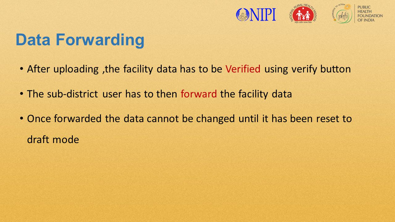 Data Forwarding After uploading,the facility data has to be Verified using verify button The sub-district user has to then forward the facility data Once forwarded the data cannot be changed until it has been reset to draft mode