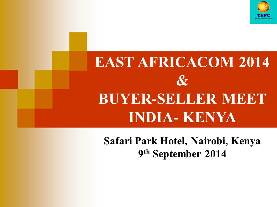 EAST AFRICACOM 2014 & BUYER-SELLER MEET INDIA- KENYA Safari Park Hotel, Nairobi, Kenya 9 th September 2014