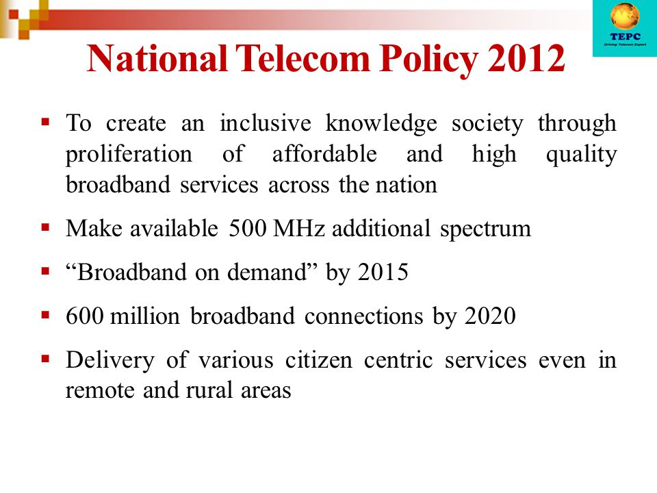 National Telecom Policy 2012  To create an inclusive knowledge society through proliferation of affordable and high quality broadband services across