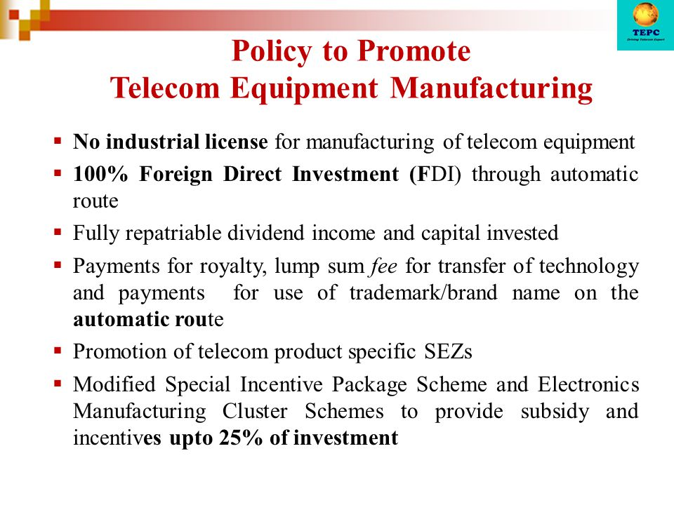 Policy to Promote Telecom Equipment Manufacturing  No industrial license for manufacturing of telecom equipment  100% Foreign Direct Investment (FDI