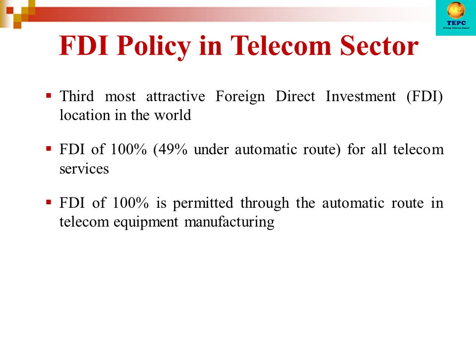 FDI Policy in Telecom Sector  Third most attractive Foreign Direct Investment (FDI) location in the world  FDI of 100% (49% under automatic route) f