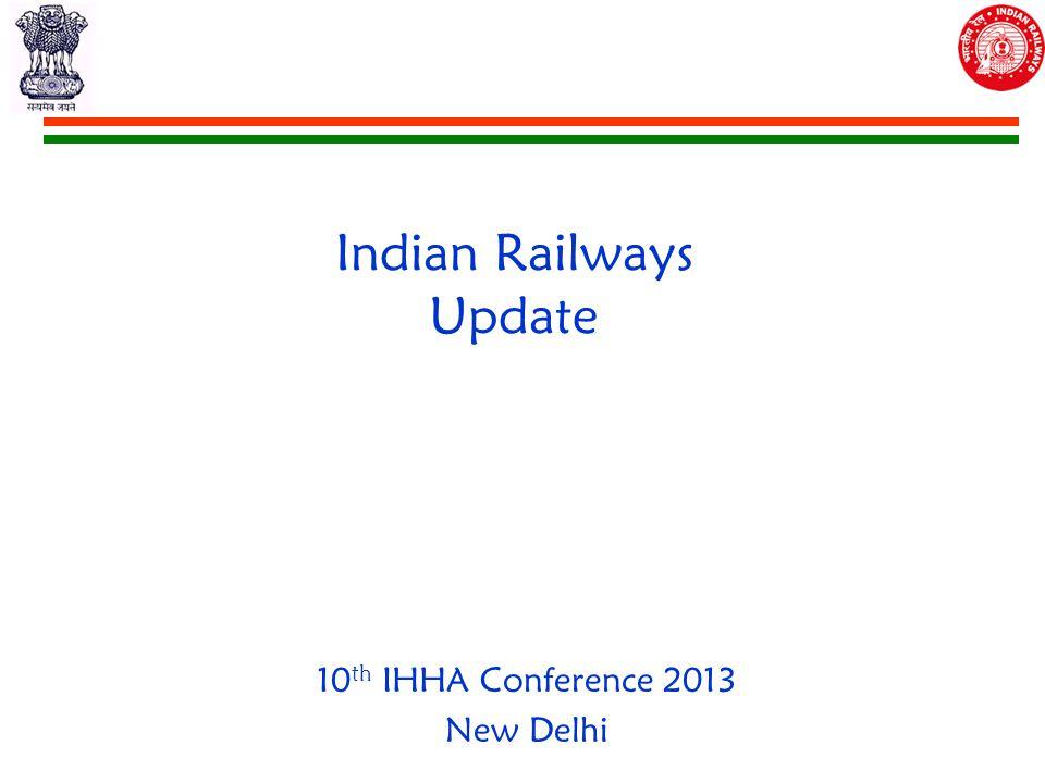 Indian Railways Update 10 th IHHA Conference 2013 New Delhi