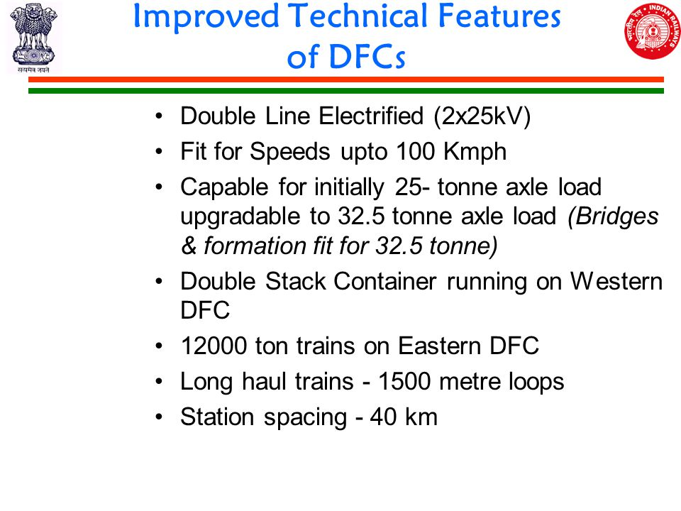 Double Line Electrified (2x25kV) Fit for Speeds upto 100 Kmph Capable for initially 25- tonne axle load upgradable to 32.5 tonne axle load (Bridges & formation fit for 32.5 tonne) Double Stack Container running on Western DFC 12000 ton trains on Eastern DFC Long haul trains - 1500 metre loops Station spacing - 40 km Improved Technical Features of DFCs