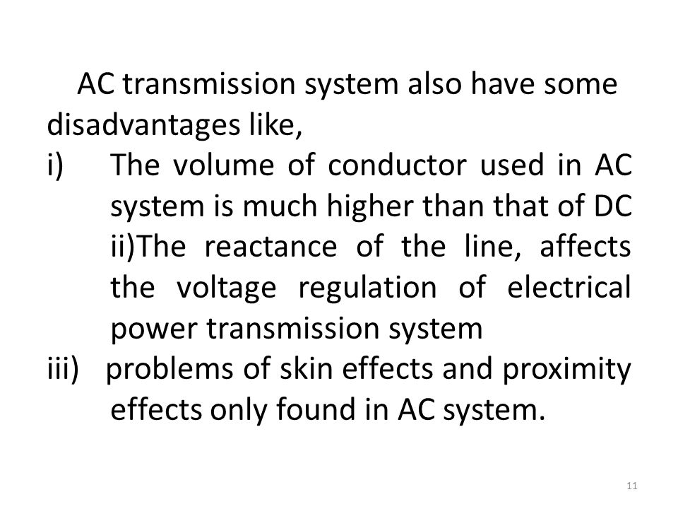 AC transmission system also have some disadvantages like, i)The volume of conductor used in AC system is much higher than that of DC ii)The reactance