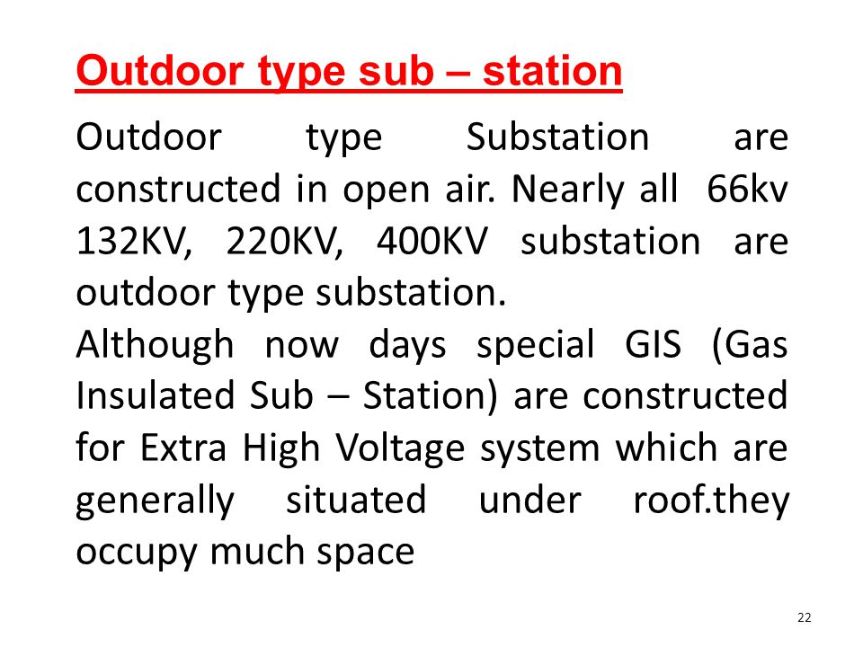 Outdoor type sub – station Outdoor type Substation are constructed in open air. Nearly all 66kv 132KV, 220KV, 400KV substation are outdoor type substa