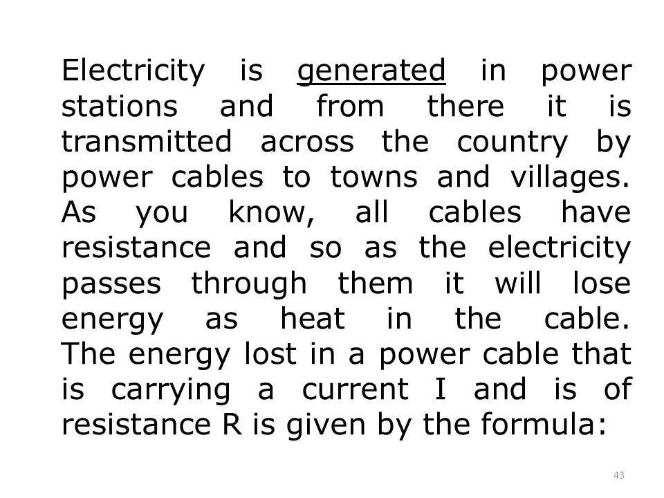 Electricity is generated in power stations and from there it is transmitted across the country by power cables to towns and villages. As you know, all