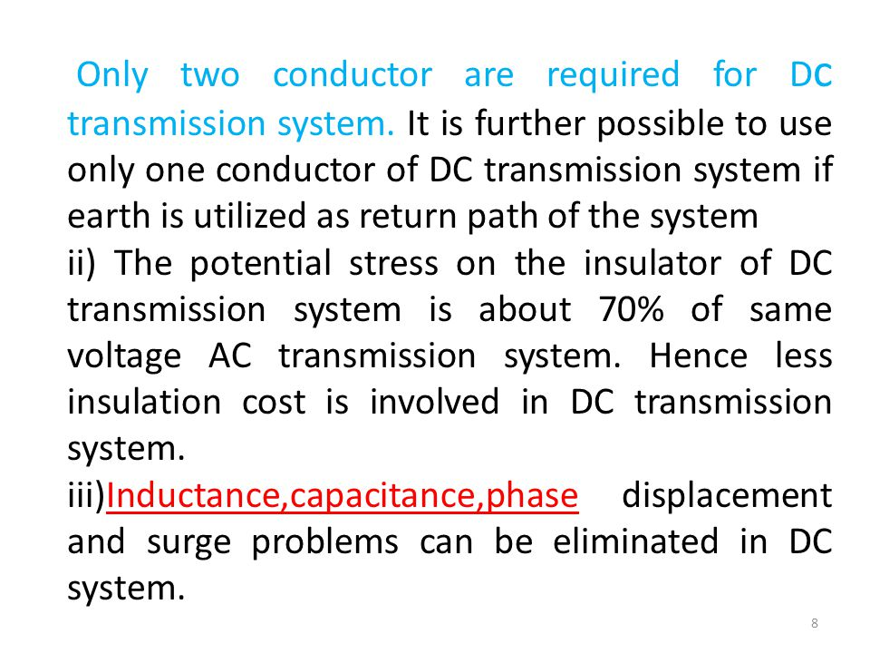 Only two conductor are required for D c transmission system. It is further possible to use only one conductor of DC transmission system if earth is ut