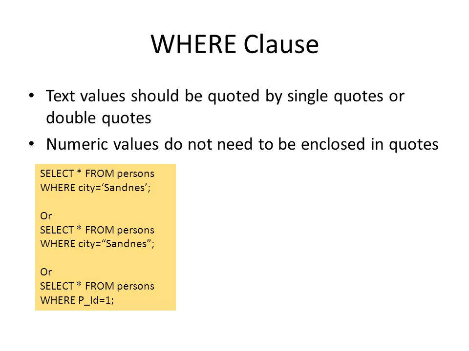 WHERE Clause Text values should be quoted by single quotes or double quotes Numeric values do not need to be enclosed in quotes SELECT * FROM persons