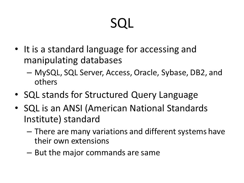 SQL It is a standard language for accessing and manipulating databases – MySQL, SQL Server, Access, Oracle, Sybase, DB2, and others SQL stands for Str