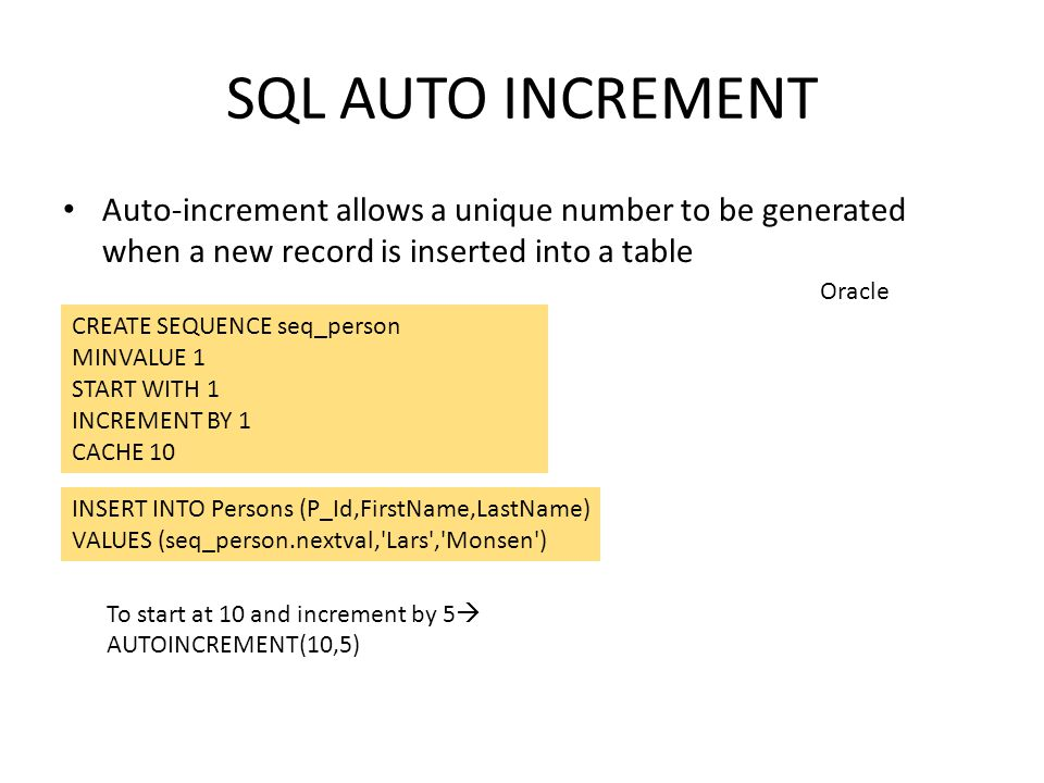 SQL AUTO INCREMENT Auto-increment allows a unique number to be generated when a new record is inserted into a table CREATE SEQUENCE seq_person MINVALU