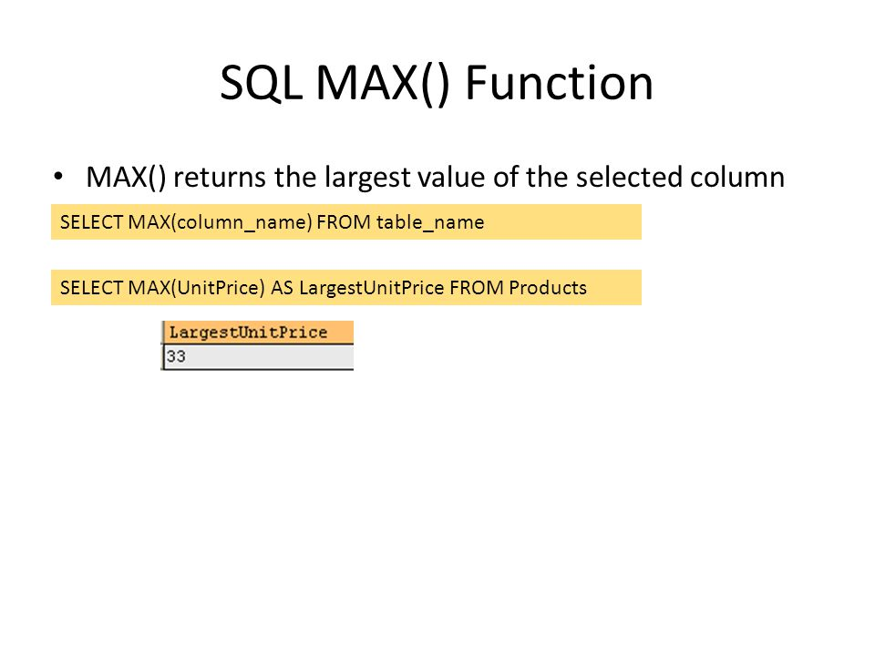 SQL MAX() Function MAX() returns the largest value of the selected column SELECT MAX(column_name) FROM table_name SELECT MAX(UnitPrice) AS LargestUnit