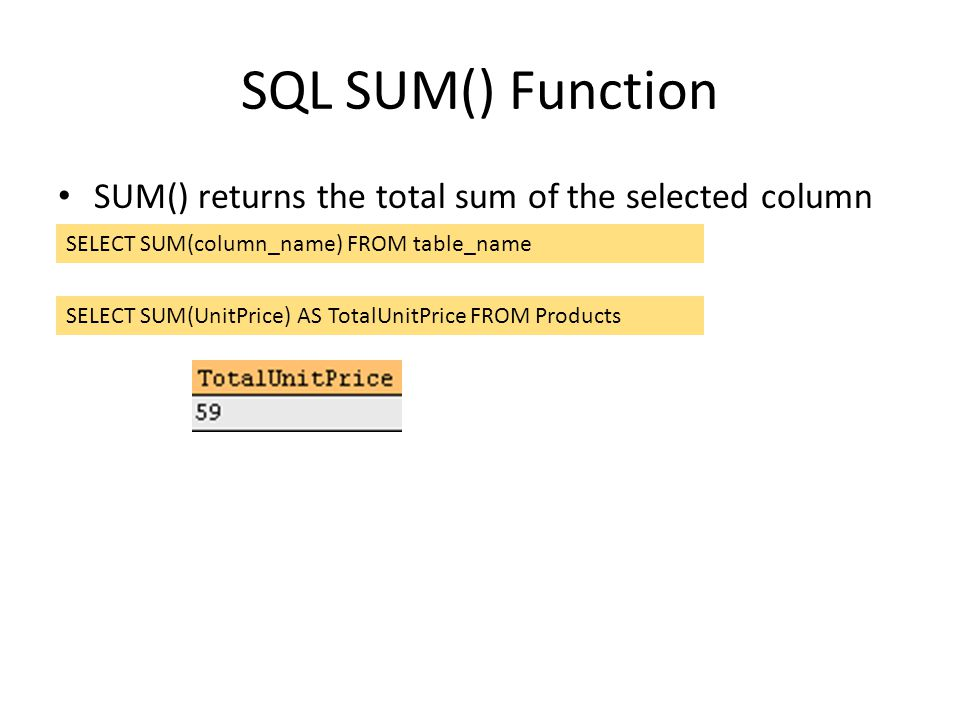 SQL SUM() Function SUM() returns the total sum of the selected column SELECT SUM(column_name) FROM table_name SELECT SUM(UnitPrice) AS TotalUnitPrice